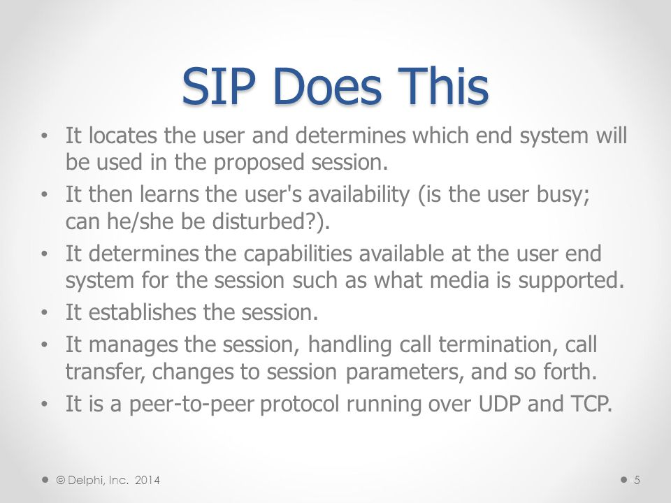 SIP Features User location can determine the end system to be used for communication User availability determines the willingness of the called endpoint to engage in communications User capabilities can determine the media and media parameters to be used Session setup endpoint ringing, establishment of session parameters at both called and calling endpoints Session management including session transfer and termination, changing session parameters, and invoking services §6§6 § © Delphi, Inc.