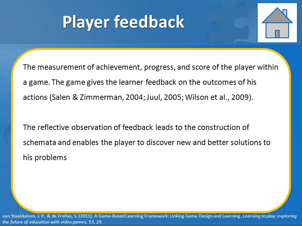 GAME ELEMENTS: Pedagogy GAME ELEMENTS: Learner Specifics GAME ELEMENTS: Representation GAME ELEMENTS: Context Player feedback User behavior Player feedback User learning User engagement Learning objectives Clear player goals Learning content System feedback Debriefing Learning Instruction Assessment van Staalduinen, J.