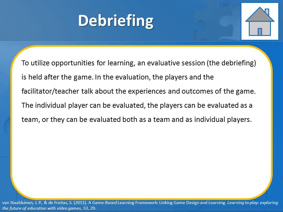 GAME ELEMENTS: Pedagogy GAME ELEMENTS: Learner Specifics GAME ELEMENTS: Representation GAME ELEMENTS: Context Debriefing User behavior Player feedback User learning User engagement Learning objectives Clear player goals Learning content System feedback Debriefing Learning Instruction Assessment van Staalduinen, J.