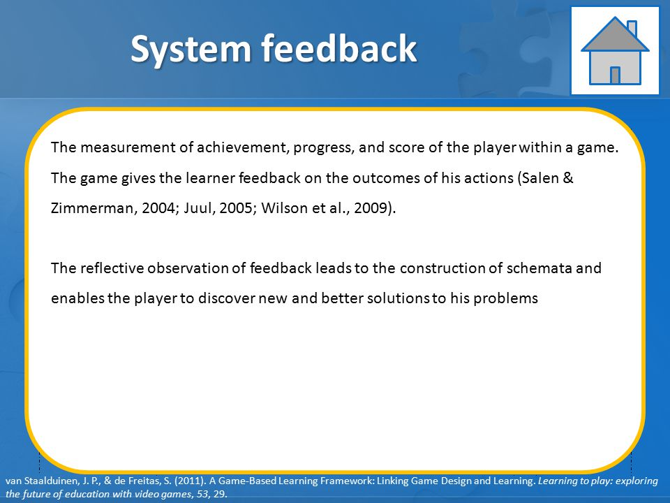 GAME ELEMENTS: Pedagogy GAME ELEMENTS: Learner Specifics GAME ELEMENTS: Representation GAME ELEMENTS: Context System feedback User behavior Player feedback User learning User engagement Learning objectives Clear player goals Learning content System feedback Debriefing Learning Instruction Assessment van Staalduinen, J.