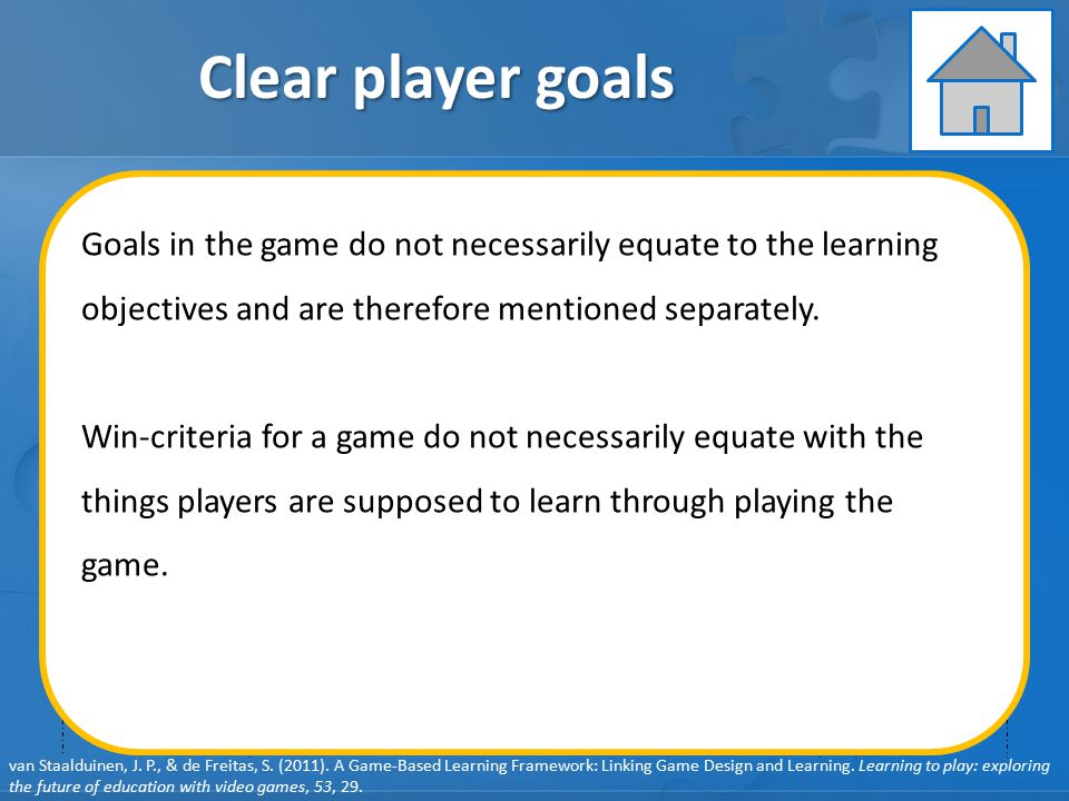 GAME ELEMENTS: Pedagogy GAME ELEMENTS: Learner Specifics GAME ELEMENTS: Representation GAME ELEMENTS: Context Clear player goals User behavior Player feedback User learning User engagement Learning objectives Clear player goals Learning content System feedback Debriefing Learning Instruction Assessment van Staalduinen, J.