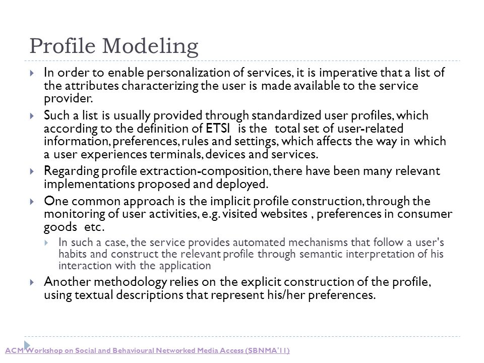Profile Modeling  In order to enable personalization of services, it is imperative that a list of the attributes characterizing the user is made avai