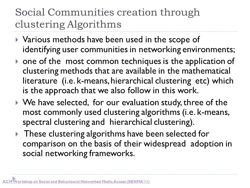Social Communities creation through clustering Algorithms  Various methods have been used in the scope of identifying user communities in networking environments;  one of the most common techniques is the application of clustering methods that are available in the mathematical literature (i.e.