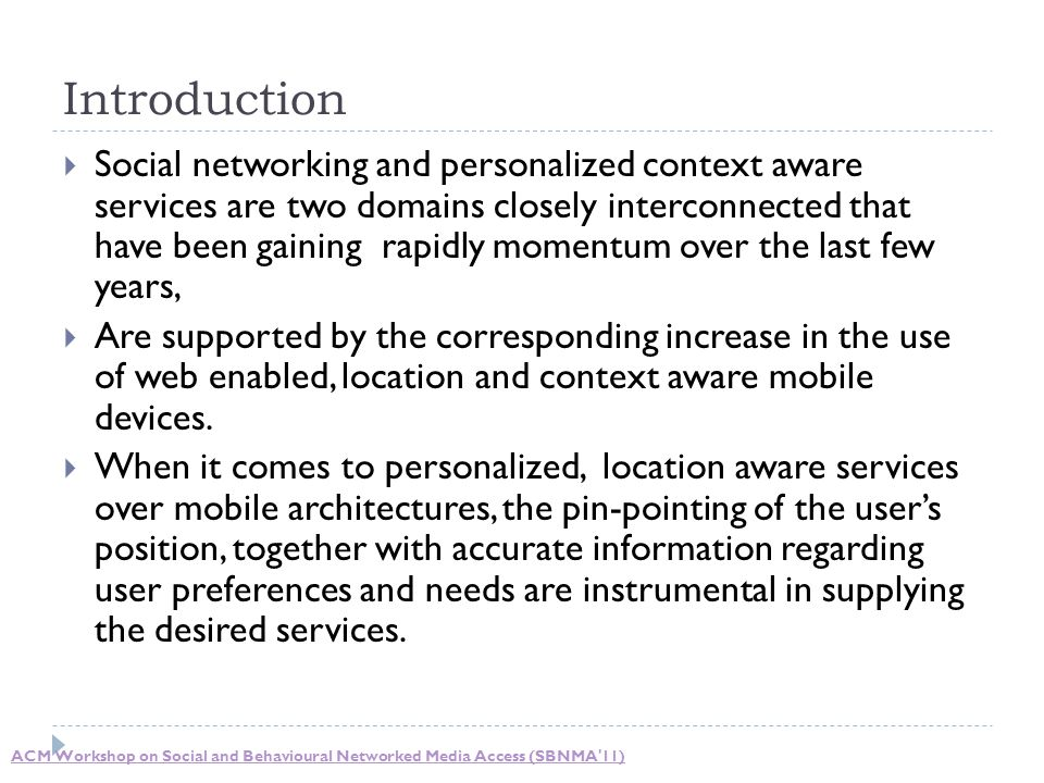 Introduction  Social networking and personalized context aware services are two domains closely interconnected that have been gaining rapidly momentum over the last few years,  Are supported by the corresponding increase in the use of web enabled, location and context aware mobile devices.