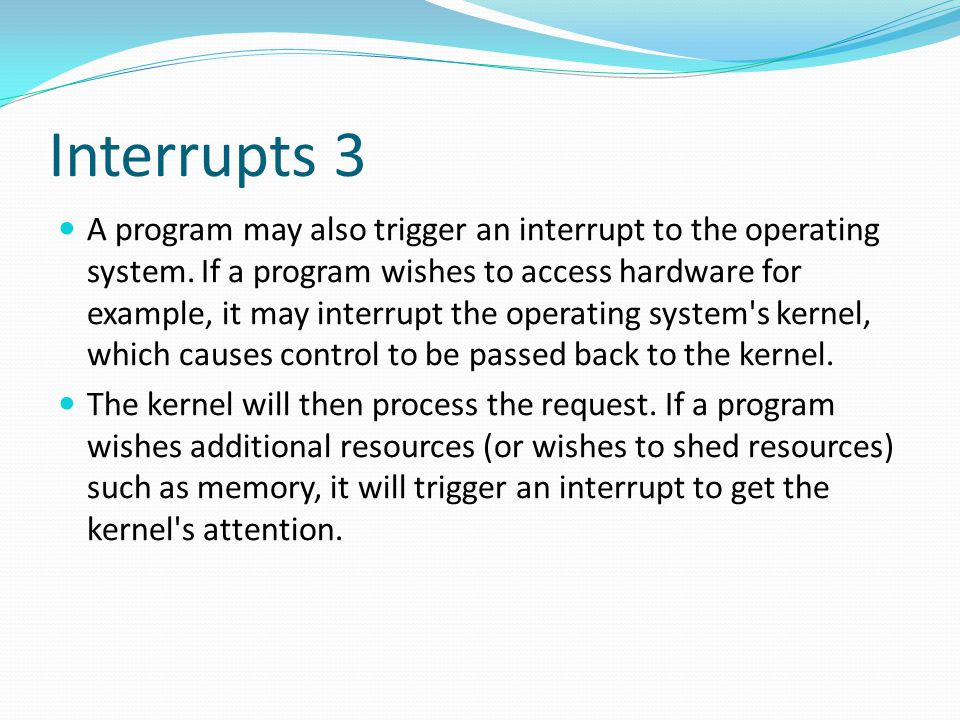 Interrupts 3 A program may also trigger an interrupt to the operating system. If a program wishes to access hardware for example, it may interrupt the