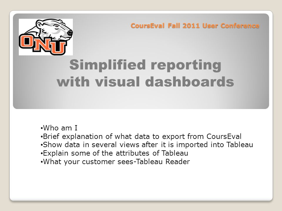 CoursEval Fall 2011 User Conference Simplified reporting with visual dashboards Who am I Brief explanation of what data to export from CoursEval Show data in several views after it is imported into Tableau Explain some of the attributes of Tableau What your customer sees-Tableau Reader