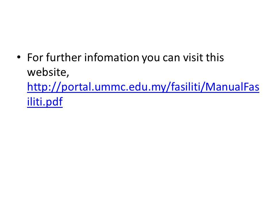 For further infomation you can visit this website, http://portal.ummc.edu.my/fasiliti/ManualFas iliti.pdf http://portal.ummc.edu.my/fasiliti/ManualFas iliti.pdf