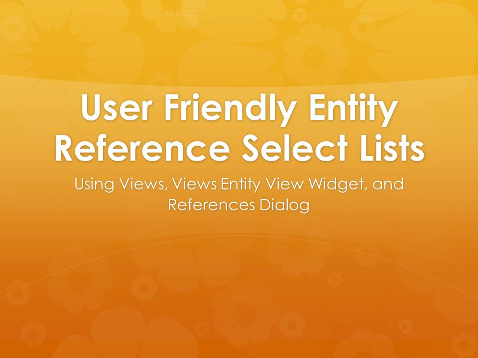 User Friendly Entity Reference Select Lists Using Views, Views Entity View Widget, and References Dialog