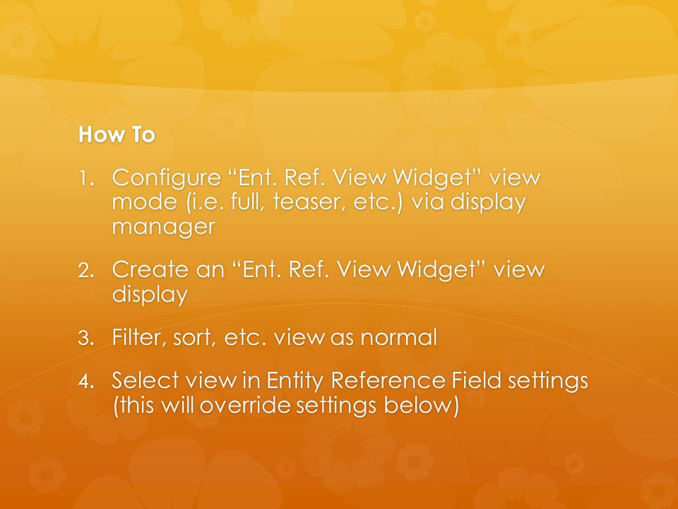 """How To 1. Configure """"Ent. Ref. View Widget"""" view mode (i.e. full, teaser, etc.) via display manager 2. Create an """"Ent. Ref. View Widget"""" view display"""