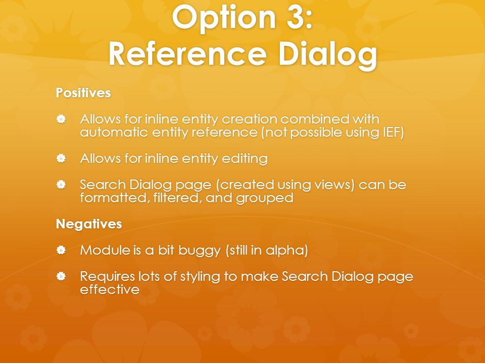Option 3: Reference Dialog Positives  Allows for inline entity creation combined with automatic entity reference (not possible using IEF)  Allows fo