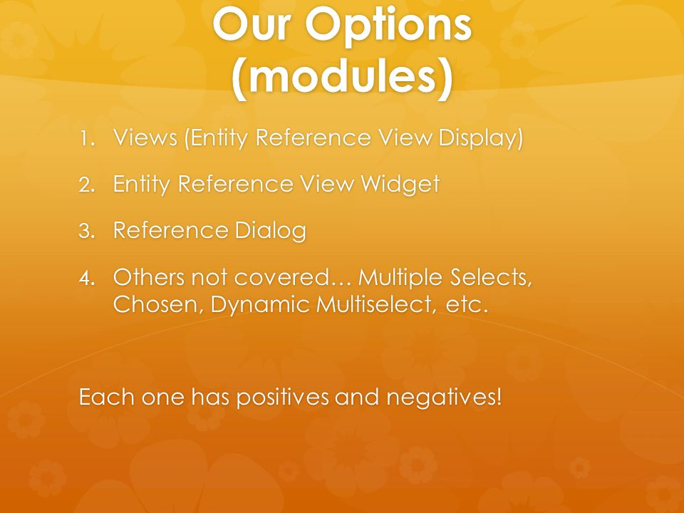 Our Options (modules) 1. Views (Entity Reference View Display) 2. Entity Reference View Widget 3. Reference Dialog 4. Others not covered… Multiple Sel