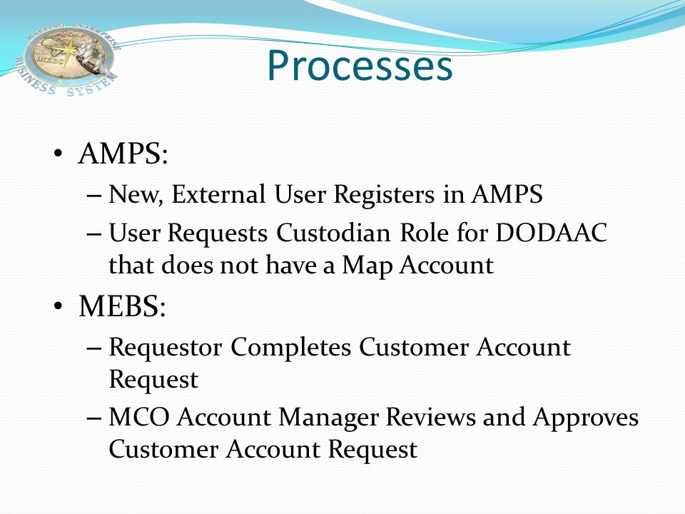 AMPS: – New, External User Registers in AMPS – User Requests Custodian Role for DODAAC that does not have a Map Account MEBS: – Requestor Completes Customer Account Request – MCO Account Manager Reviews and Approves Customer Account Request Processes