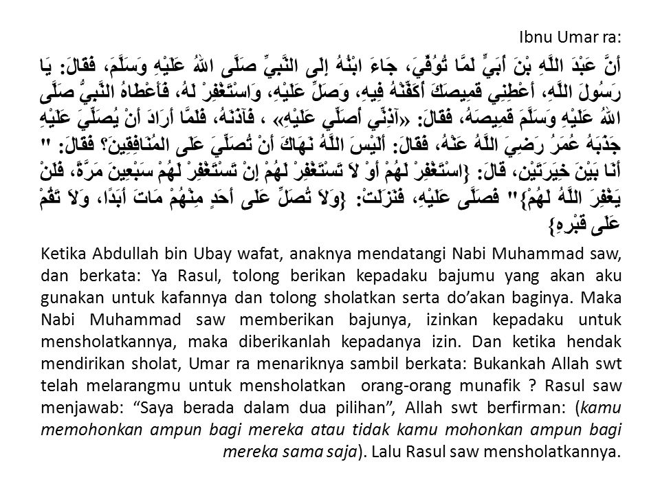 Ibnu Umar ra: أَنَّ عَبْدَ اللَّهِ بْنَ أُبَيٍّ لَمَّا تُوُفِّيَ، جَاءَ ابْنُهُ إِلَى النَّبِيِّ صَلَّى اللهُ عَلَيْهِ وَسَلَّمَ، فَقَالَ: يَا رَسُولَ اللَّهِ، أَعْطِنِي قَمِيصَكَ أُكَفِّنْهُ فِيهِ، وَصَلِّ عَلَيْهِ، وَاسْتَغْفِرْ لَهُ، فَأَعْطَاهُ النَّبِيُّ صَلَّى اللهُ عَلَيْهِ وَسَلَّمَ قَمِيصَهُ، فَقَالَ: «آذِنِّي أُصَلِّي عَلَيْهِ» ، فَآذَنَهُ، فَلَمَّا أَرَادَ أَنْ يُصَلِّيَ عَلَيْهِ جَذَبَهُ عُمَرُ رَضِيَ اللَّهُ عَنْهُ، فَقَالَ: أَلَيْسَ اللَّهُ نَهَاكَ أَنْ تُصَلِّيَ عَلَى المُنَافِقِينَ؟ فَقَالَ: أَنَا بَيْنَ خِيَرَتَيْنِ، قَالَ: {اسْتَغْفِرْ لَهُمْ أَوْ لاَ تَسْتَغْفِرْ لَهُمْ إِنْ تَسْتَغْفِرْ لَهُمْ سَبْعِينَ مَرَّةً، فَلَنْ يَغْفِرَ اللَّهُ لَهُمْ} فَصَلَّى عَلَيْهِ، فَنَزَلَتْ: {وَلاَ تُصَلِّ عَلَى أَحَدٍ مِنْهُمْ مَاتَ أَبَدًا، وَلاَ تَقُمْ عَلَى قَبْرِهِ} Ketika Abdullah bin Ubay wafat, anaknya mendatangi Nabi Muhammad saw, dan berkata: Ya Rasul, tolong berikan kepadaku bajumu yang akan aku gunakan untuk kafannya dan tolong sholatkan serta do'akan baginya.