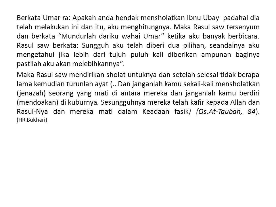 Berkata Umar ra: Apakah anda hendak mensholatkan Ibnu Ubay padahal dia telah melakukan ini dan itu, aku menghitungnya.