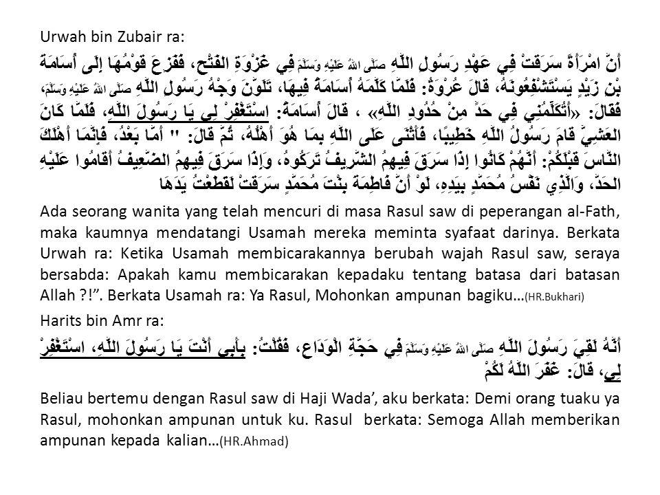 Urwah bin Zubair ra: أَنَّ امْرَأَةً سَرَقَتْ فِي عَهْدِ رَسُولِ اللَّهِ صَلَّى اللهُ عَلَيْهِ وَسَلَّمَ فِي غَزْوَةِ الفَتْحِ، فَفَزِعَ قَوْمُهَا إِلَى أُسَامَةَ بْنِ زَيْدٍ يَسْتَشْفِعُونَهُ، قَالَ عُرْوَةُ: فَلَمَّا كَلَّمَهُ أُسَامَةُ فِيهَا، تَلَوَّنَ وَجْهُ رَسُولِ اللَّهِ صَلَّى اللهُ عَلَيْهِ وَسَلَّمَ ، فَقَالَ: «أَتُكَلِّمُنِي فِي حَدٍّ مِنْ حُدُودِ اللَّهِ» ، قَالَ أُسَامَةُ: اسْتَغْفِرْ لِي يَا رَسُولَ اللَّهِ، فَلَمَّا كَانَ العَشِيُّ قَامَ رَسُولُ اللَّهِ خَطِيبًا، فَأَثْنَى عَلَى اللَّهِ بِمَا هُوَ أَهْلُهُ، ثُمَّ قَالَ: أَمَّا بَعْدُ، فَإِنَّمَا أَهْلَكَ النَّاسَ قَبْلَكُمْ: أَنَّهُمْ كَانُوا إِذَا سَرَقَ فِيهِمُ الشَّرِيفُ تَرَكُوهُ، وَإِذَا سَرَقَ فِيهِمُ الضَّعِيفُ أَقَامُوا عَلَيْهِ الحَدَّ، وَالَّذِي نَفْسُ مُحَمَّدٍ بِيَدِهِ، لَوْ أَنَّ فَاطِمَةَ بِنْتَ مُحَمَّدٍ سَرَقَتْ لَقَطَعْتُ يَدَهَا Ada seorang wanita yang telah mencuri di masa Rasul saw di peperangan al-Fath, maka kaumnya mendatangi Usamah mereka meminta syafaat darinya.