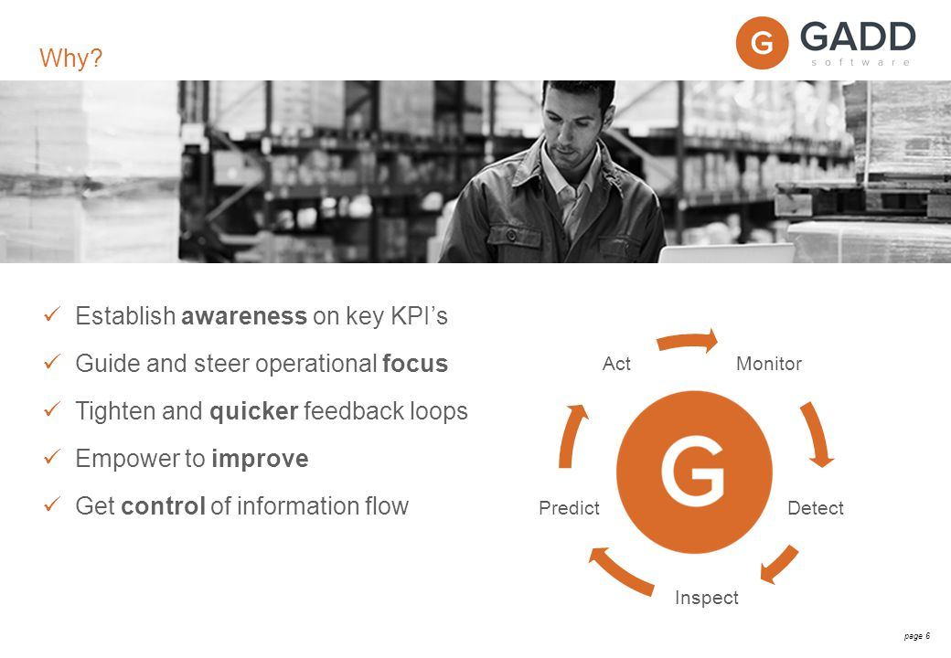 page 6 Establish awareness on key KPI's Guide and steer operational focus Tighten and quicker feedback loops Empower to improve Get control of information flow Why