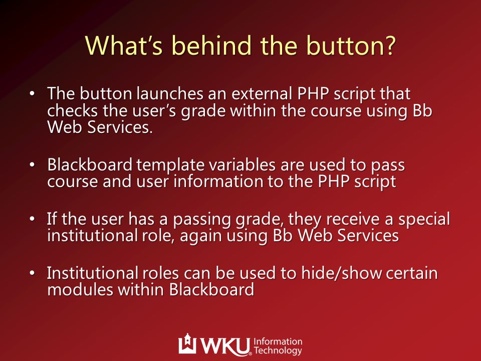 What's behind the button? The button launches an external PHP script that checks the user's grade within the course using Bb Web Services. The button