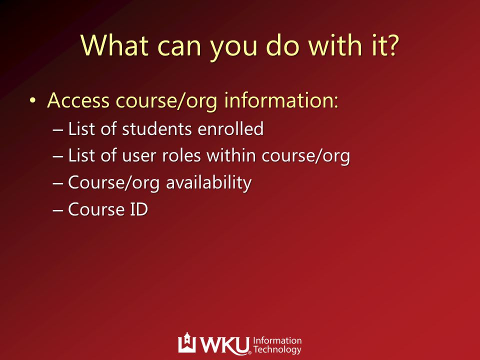 What can you do with it? Access course/org information: Access course/org information: – List of students enrolled – List of user roles within course/
