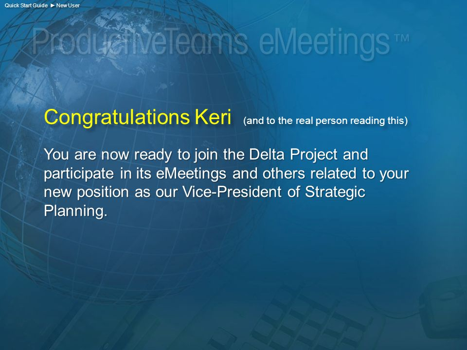 Congratulations Keri (and to the real person reading this) You are now ready to join the Delta Project and participate in its eMeetings and others related to your new position as our Vice-President of Strategic Planning.