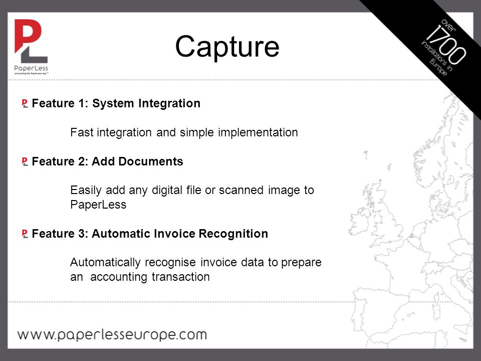 Capture Feature 1: System Integration Fast integration and simple implementation Feature 2: Add Documents Easily add any digital file or scanned image to PaperLess Feature 3: Automatic Invoice Recognition Automatically recognise invoice data to prepare an accounting transaction