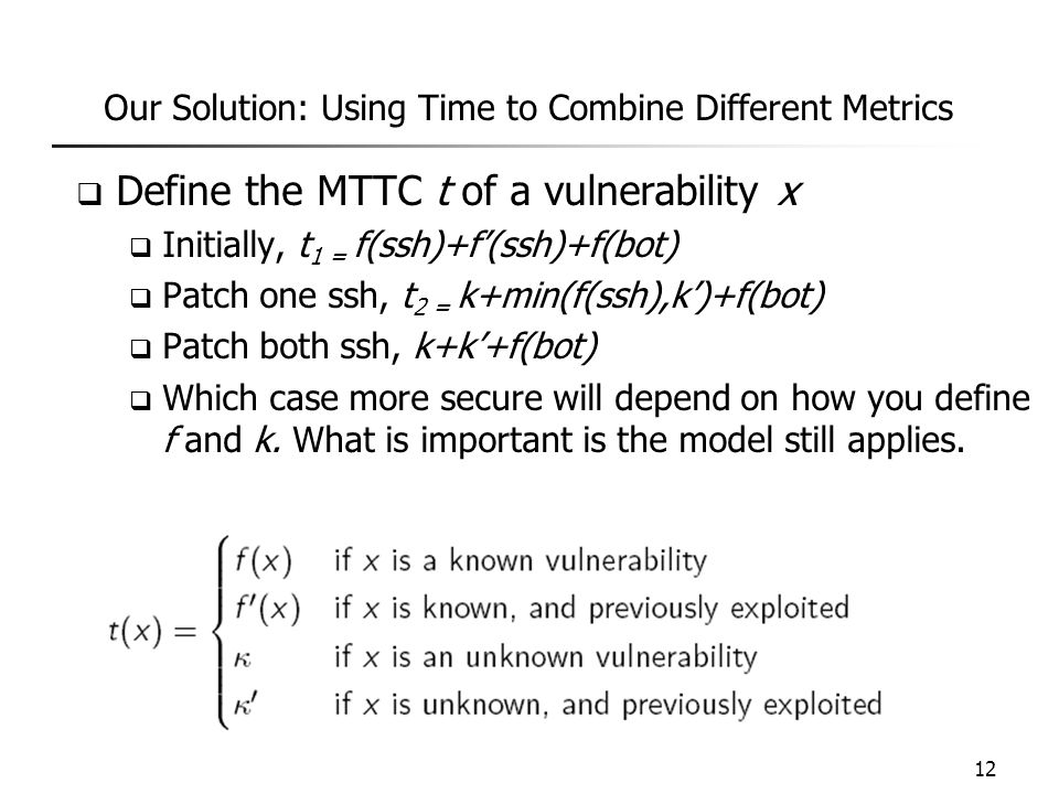 Our Solution: Using Time to Combine Different Metrics  Define the MTTC t of a vulnerability x  Initially, t 1 = f(ssh)+f'(ssh)+f(bot)  Patch one ss