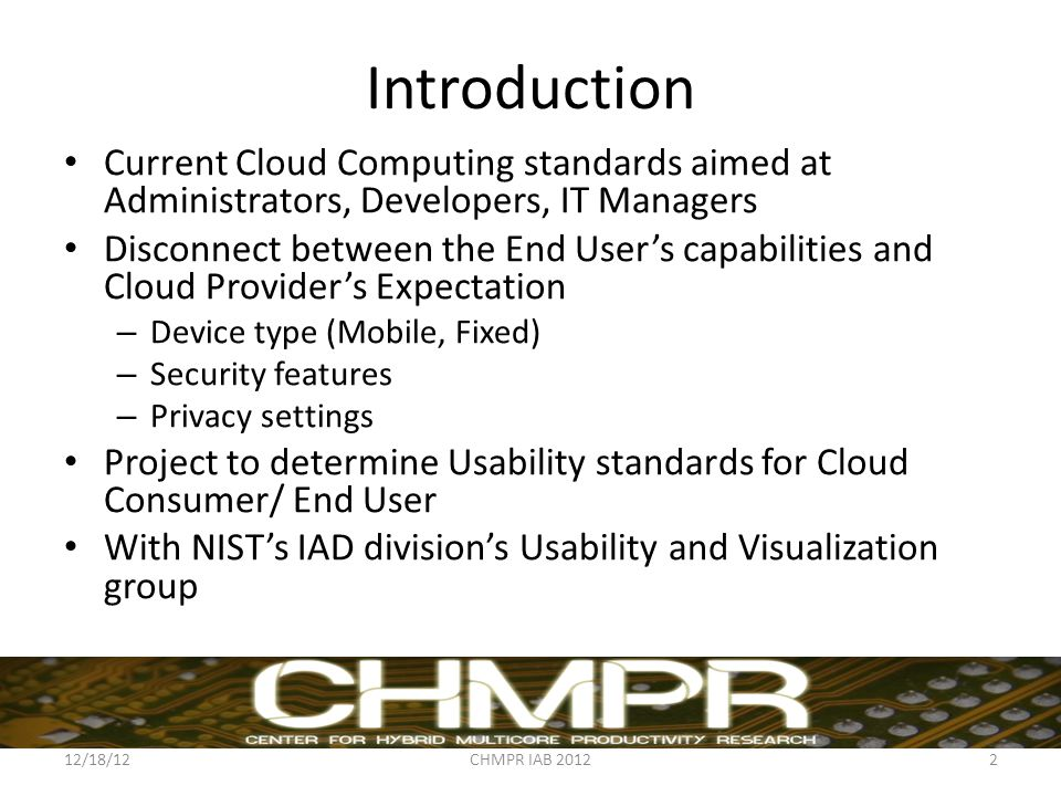 Introduction Current Cloud Computing standards aimed at Administrators, Developers, IT Managers Disconnect between the End User's capabilities and Cloud Provider's Expectation – Device type (Mobile, Fixed) – Security features – Privacy settings Project to determine Usability standards for Cloud Consumer/ End User With NIST's IAD division's Usability and Visualization group 12/18/12CHMPR IAB 20122