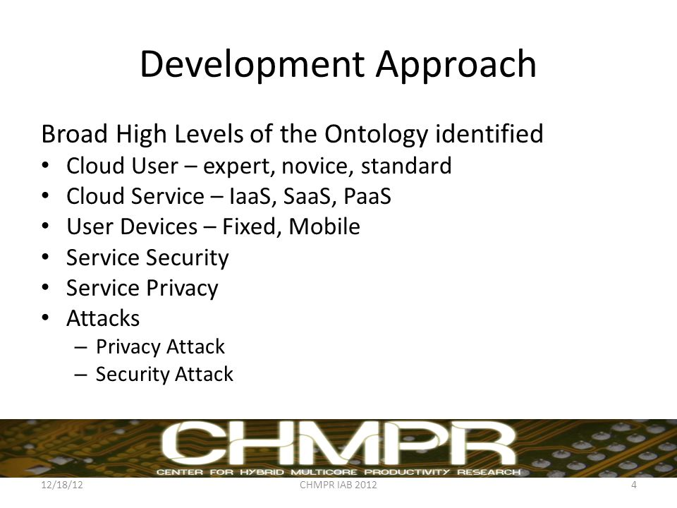 Development Approach Broad High Levels of the Ontology identified Cloud User – expert, novice, standard Cloud Service – IaaS, SaaS, PaaS User Devices – Fixed, Mobile Service Security Service Privacy Attacks – Privacy Attack – Security Attack 12/18/12CHMPR IAB 20124