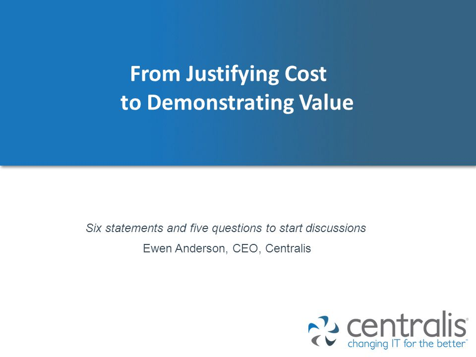 From Justifying Cost to Demonstrating Value Ewen Anderson, CEO, Centralis Six statements and five questions to start discussions