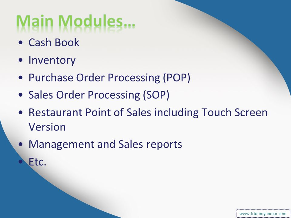 Cash Book Inventory Purchase Order Processing (POP) Sales Order Processing (SOP) Restaurant Point of Sales including Touch Screen Version Management and Sales reports Etc.