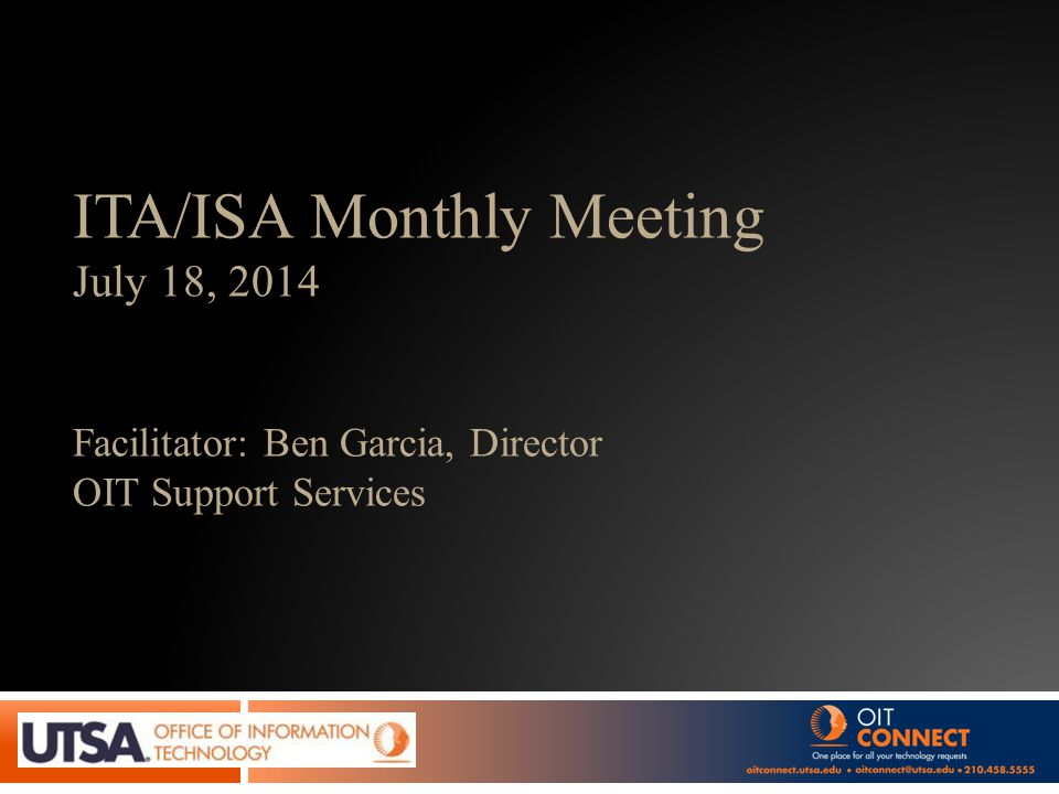 ITA/ISA Monthly Meeting July 18, 2014 Facilitator: Ben Garcia, Director OIT Support Services
