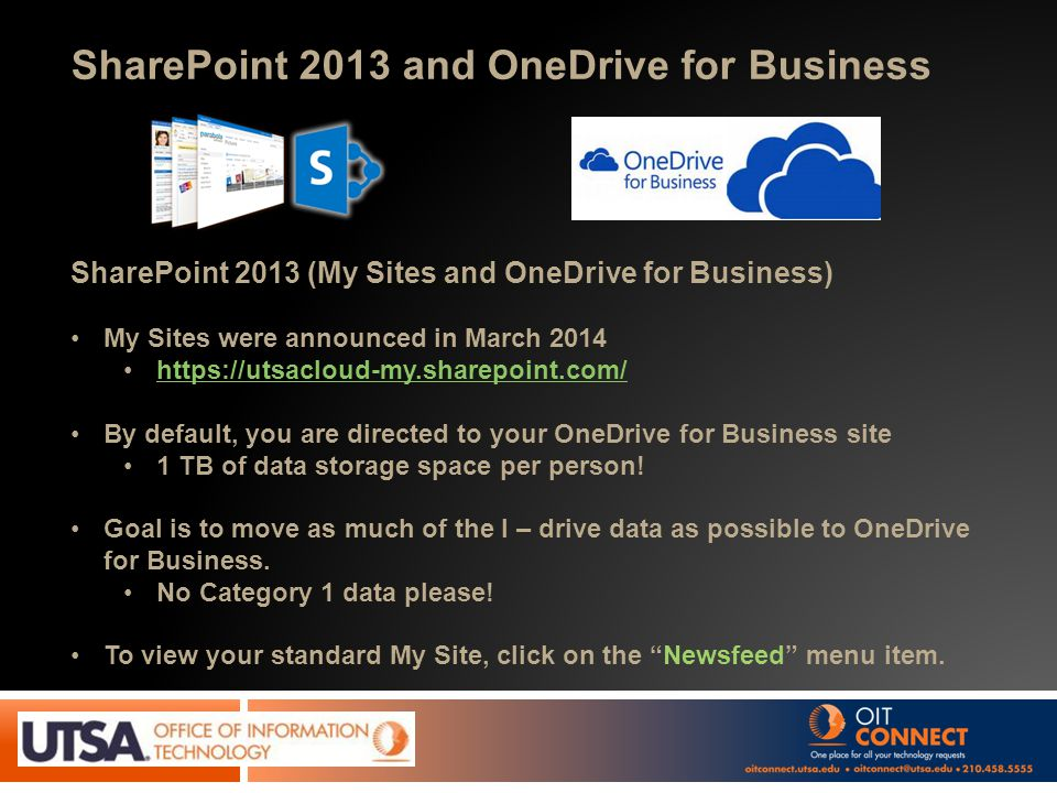SharePoint 2013 and OneDrive for Business SharePoint 2013 (My Sites and OneDrive for Business) My Sites were announced in March 2014 https://utsacloud-my.sharepoint.com/ By default, you are directed to your OneDrive for Business site 1 TB of data storage space per person.