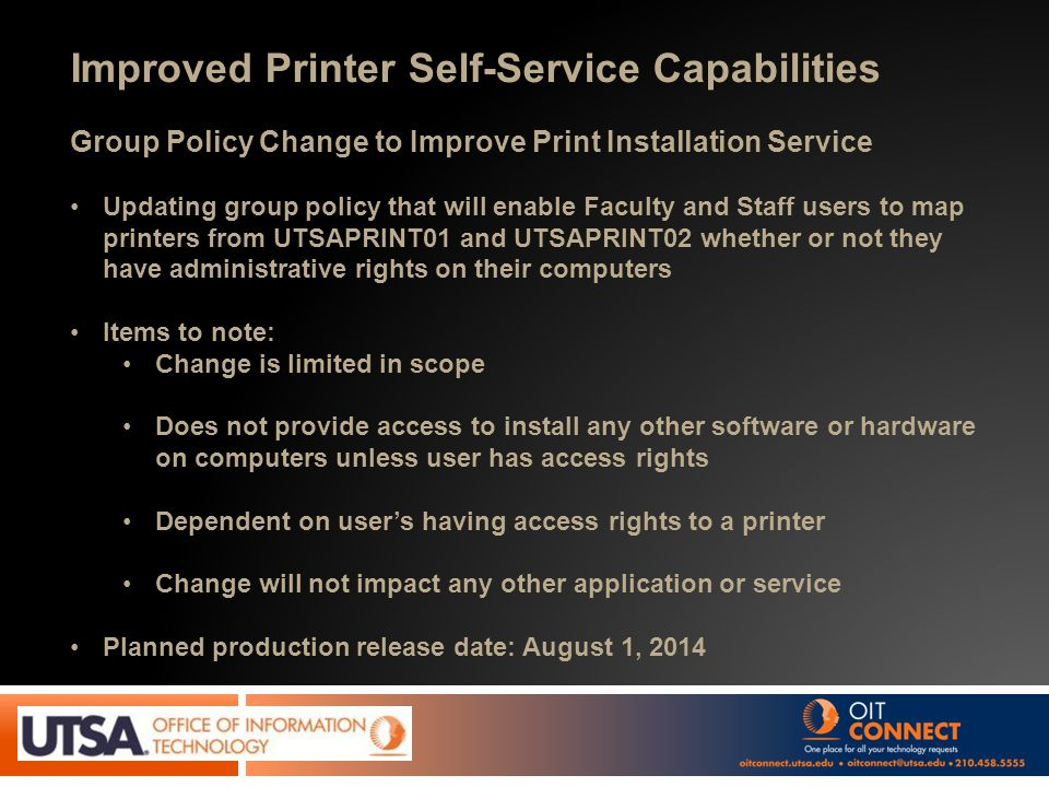 Improved Printer Self-Service Capabilities Group Policy Change to Improve Print Installation Service Updating group policy that will enable Faculty and Staff users to map printers from UTSAPRINT01 and UTSAPRINT02 whether or not they have administrative rights on their computers Items to note: Change is limited in scope Does not provide access to install any other software or hardware on computers unless user has access rights Dependent on user's having access rights to a printer Change will not impact any other application or service Planned production release date: August 1, 2014