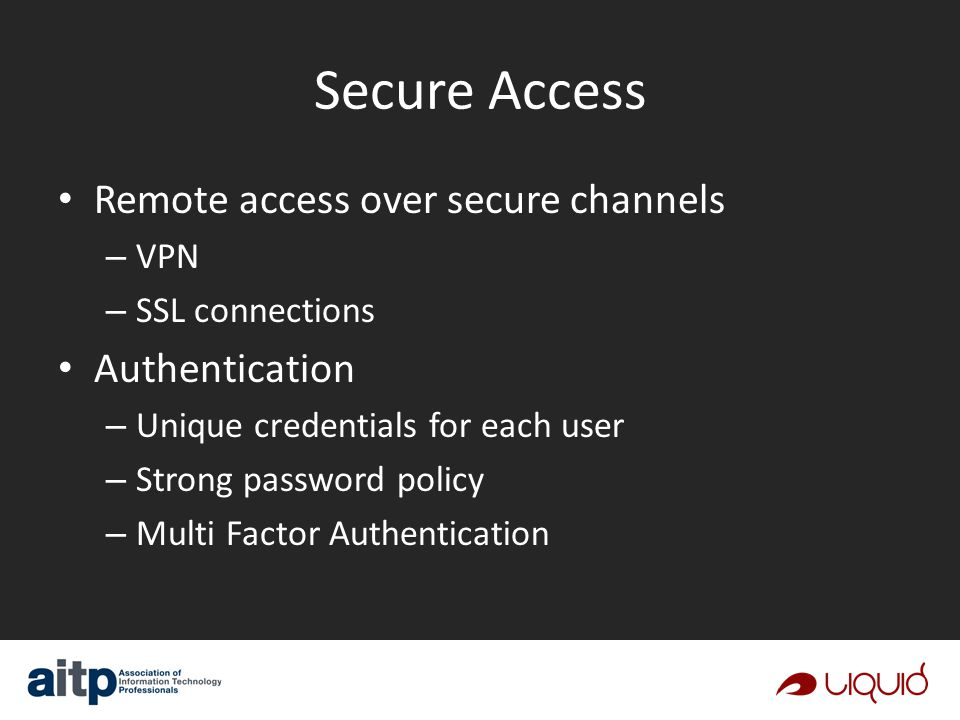 Secure Access Remote access over secure channels – VPN – SSL connections Authentication – Unique credentials for each user – Strong password policy – Multi Factor Authentication