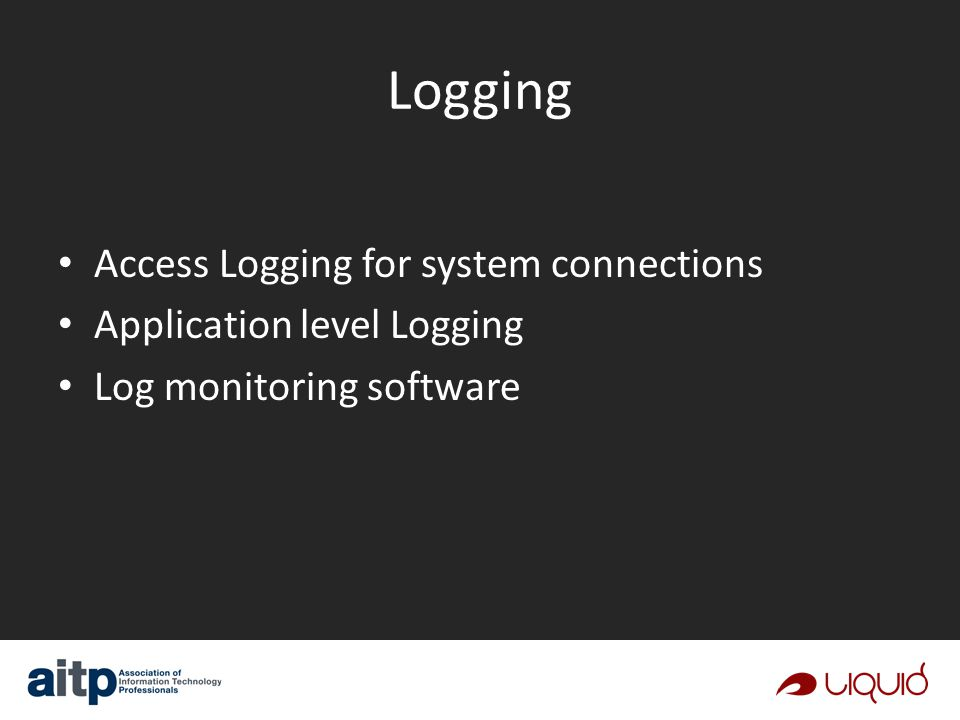 Logging Access Logging for system connections Application level Logging Log monitoring software