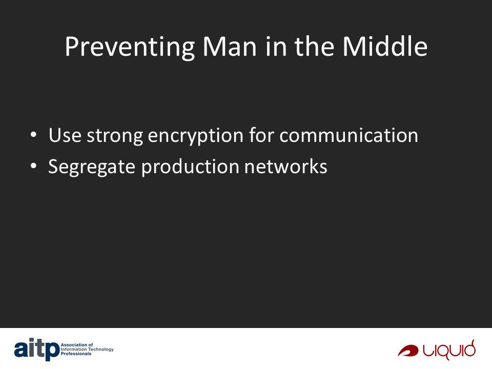 Preventing Man in the Middle Use strong encryption for communication Segregate production networks