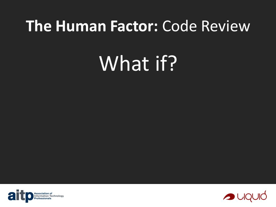 The Human Factor: Code Review What if