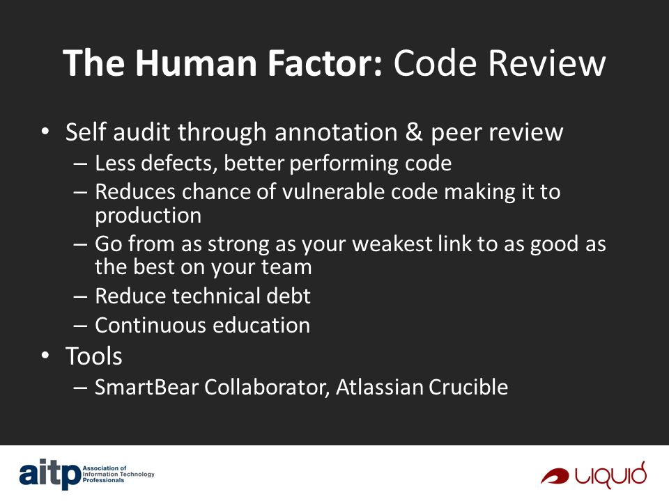 The Human Factor: Code Review Self audit through annotation & peer review – Less defects, better performing code – Reduces chance of vulnerable code making it to production – Go from as strong as your weakest link to as good as the best on your team – Reduce technical debt – Continuous education Tools – SmartBear Collaborator, Atlassian Crucible