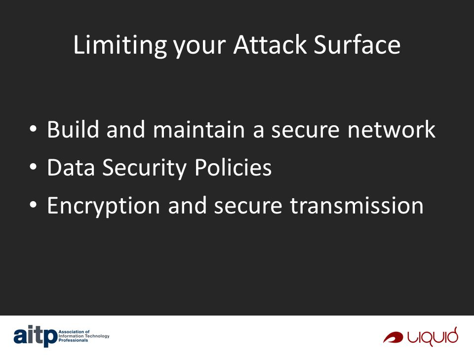 Limiting your Attack Surface Build and maintain a secure network Data Security Policies Encryption and secure transmission