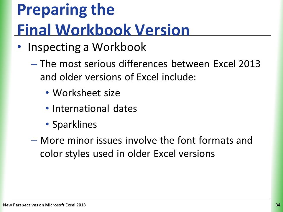 XP Preparing the Final Workbook Version Inspecting a Workbook – The most serious differences between Excel 2013 and older versions of Excel include: W