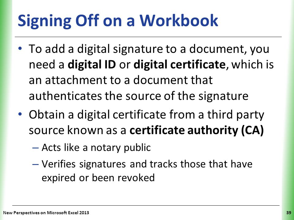 XP Signing Off on a Workbook To add a digital signature to a document, you need a digital ID or digital certificate, which is an attachment to a docum