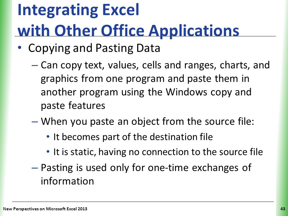 XP Integrating Excel with Other Office Applications Copying and Pasting Data – Can copy text, values, cells and ranges, charts, and graphics from one