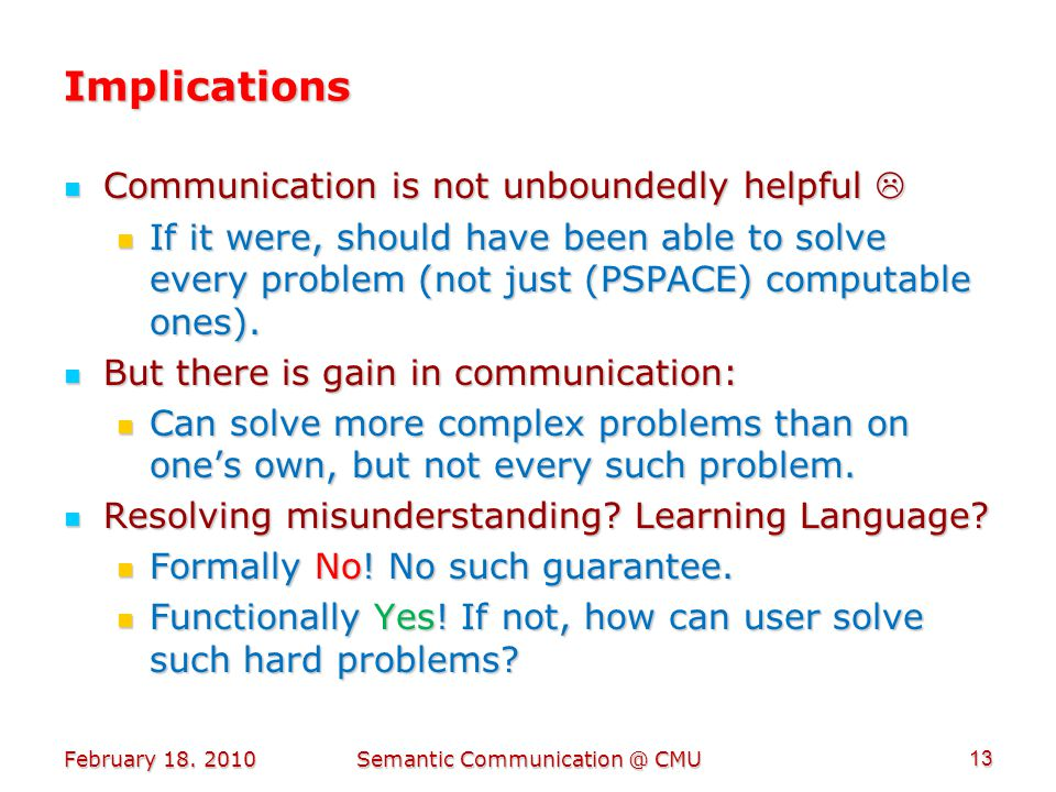 Implications Communication is not unboundedly helpful  Communication is not unboundedly helpful  If it were, should have been able to solve every problem (not just (PSPACE) computable ones).