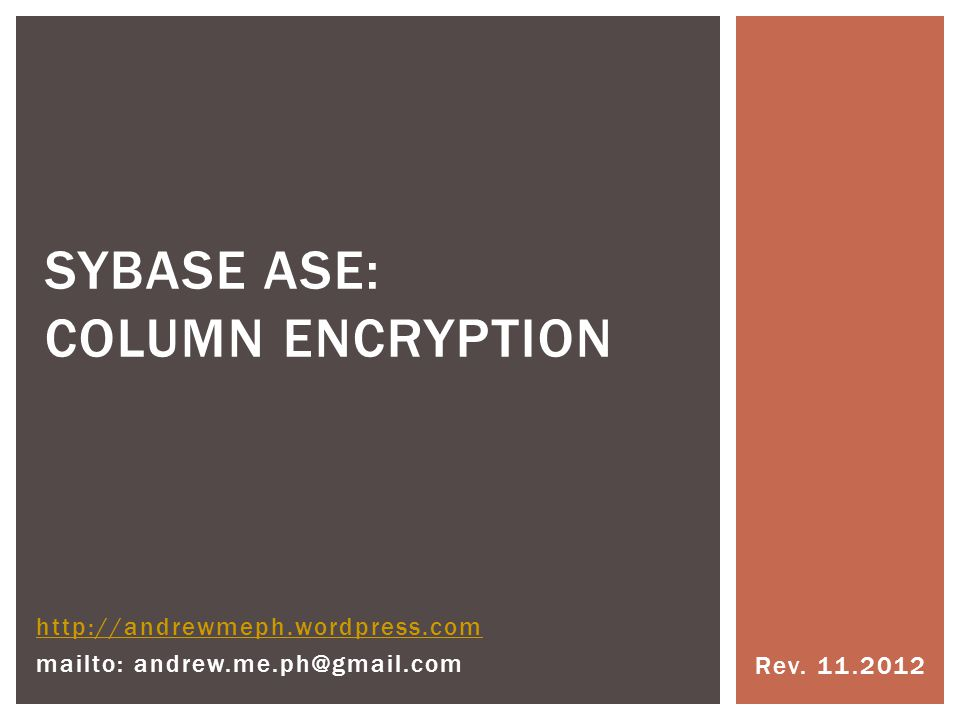 Rev. 11.2012 SYBASE ASE: COLUMN ENCRYPTION http://andrewmeph.wordpress.com mailto: andrew.me.ph@gmail.com