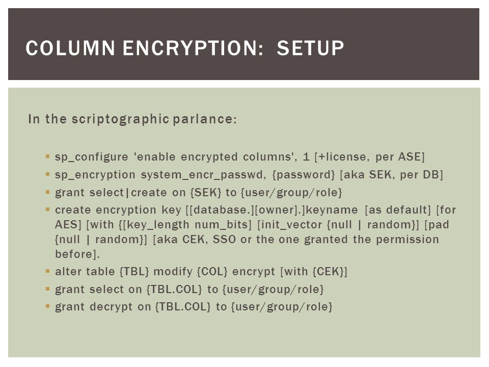 In the scriptographic parlance:  sp_configure enable encrypted columns , 1 [+license, per ASE]  sp_encryption system_encr_passwd, {password} [aka SEK, per DB]  grant select|create on {SEK} to {user/group/role}  create encryption key [[database.][owner].]keyname [as default] [for AES] [with {[key_length num_bits] [init_vector {null | random}] [pad {null | random}] [aka CEK, SSO or the one granted the permission before].