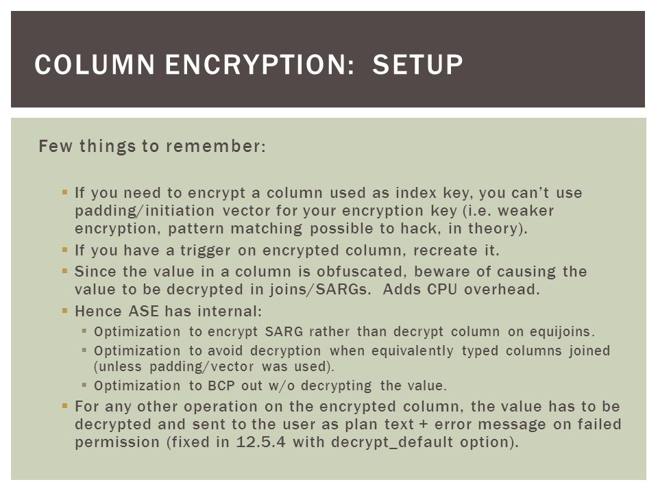 Few things to remember:  If you need to encrypt a column used as index key, you can't use padding/initiation vector for your encryption key (i.e.