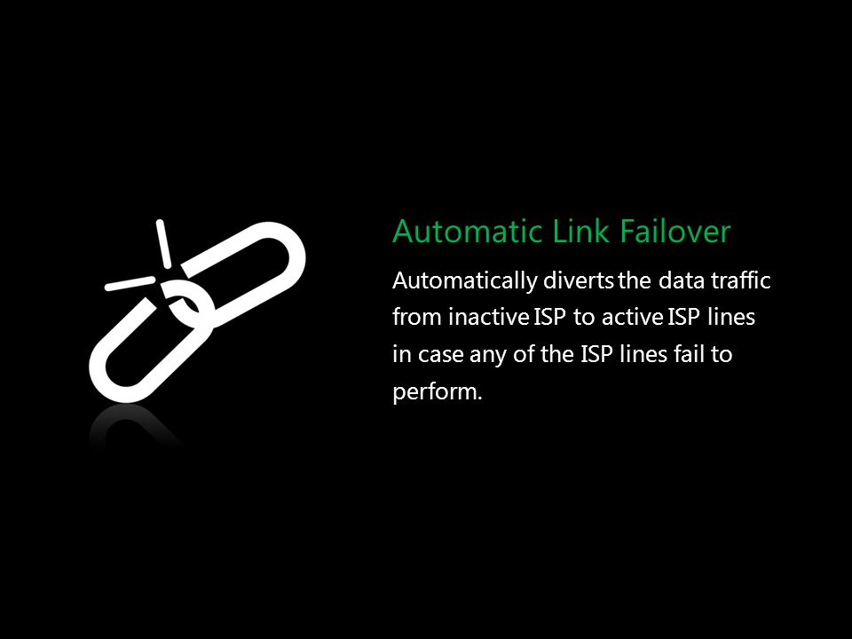 Automatic Link Failover Automatically diverts the data traffic from inactive ISP to active ISP lines in case any of the ISP lines fail to perform.