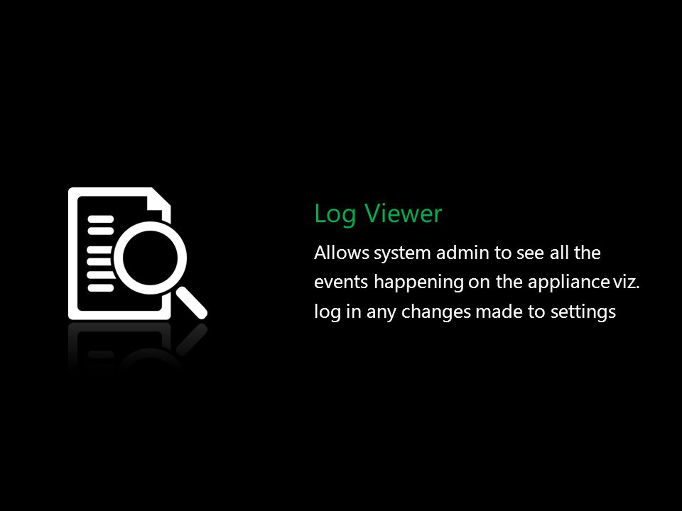 Log Viewer Allows system admin to see all the events happening on the appliance viz. log in any changes made to settings