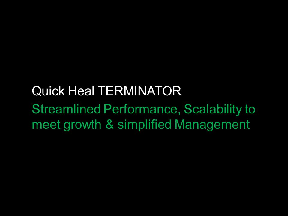 Quick Heal TERMINATOR Streamlined Performance, Scalability to meet growth & simplified Management