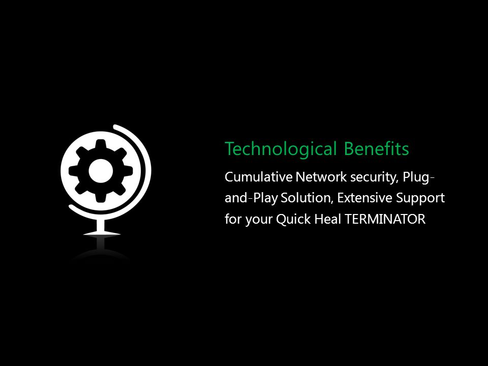 Technological Benefits Cumulative Network security, Plug- and-Play Solution, Extensive Support for your Quick Heal TERMINATOR