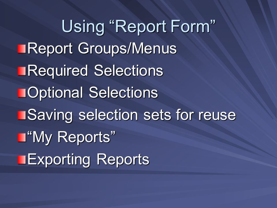 Using Report Form Report Groups/Menus Required Selections Optional Selections Saving selection sets for reuse My Reports Exporting Reports